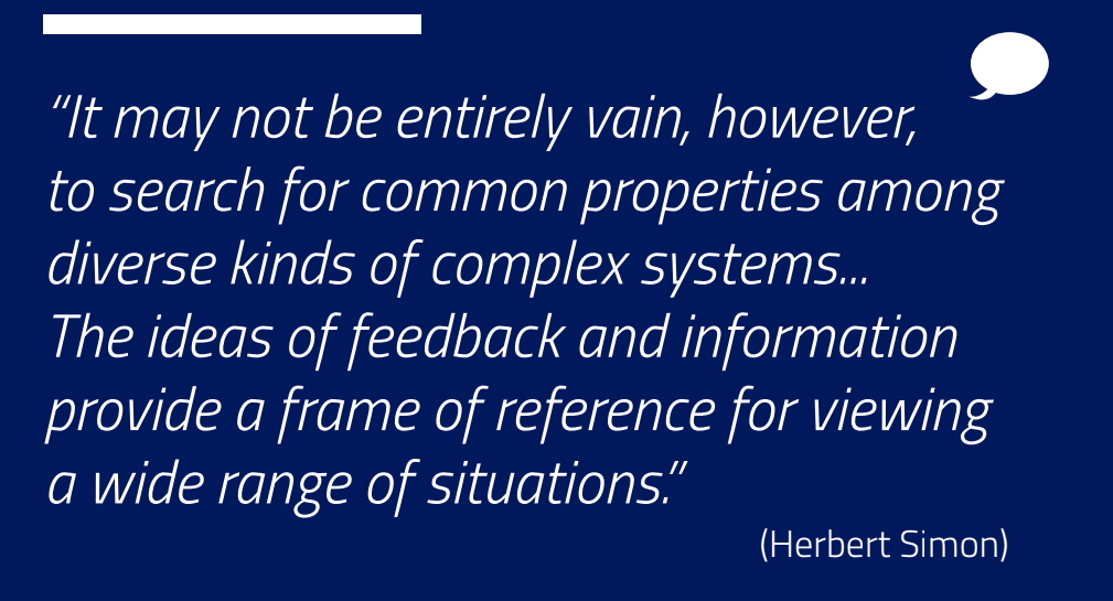 "Image of text that reads, ""It may not be entirely vain, however, to search for common properties among diverse kinds of complex systems… The ideas of feedback and information provide a frame of reference for viewing a wide range of situations."""